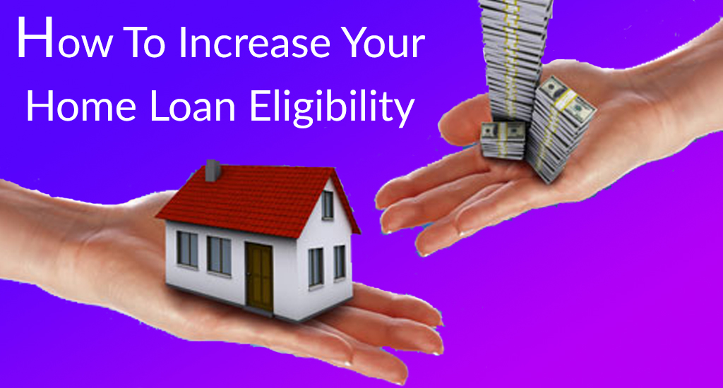 Home Loan: How to Increase Your Home Loan Eligibility?